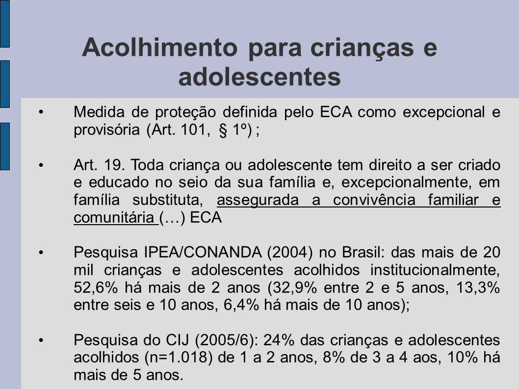 Acolhimento para crianças e adolescentes Medida de proteção definida pelo ECA como excepcional e provisória (Art. 101, § 1º) ; Art. 19. Toda criança o