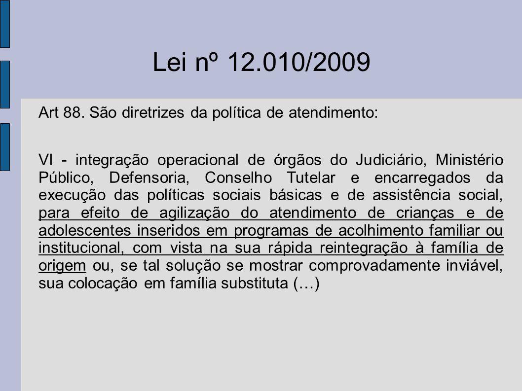 Lei nº 12.010/2009 Art 88. São diretrizes da política de atendimento: VI - integração operacional de órgãos do Judiciário, Ministério Público, Defenso