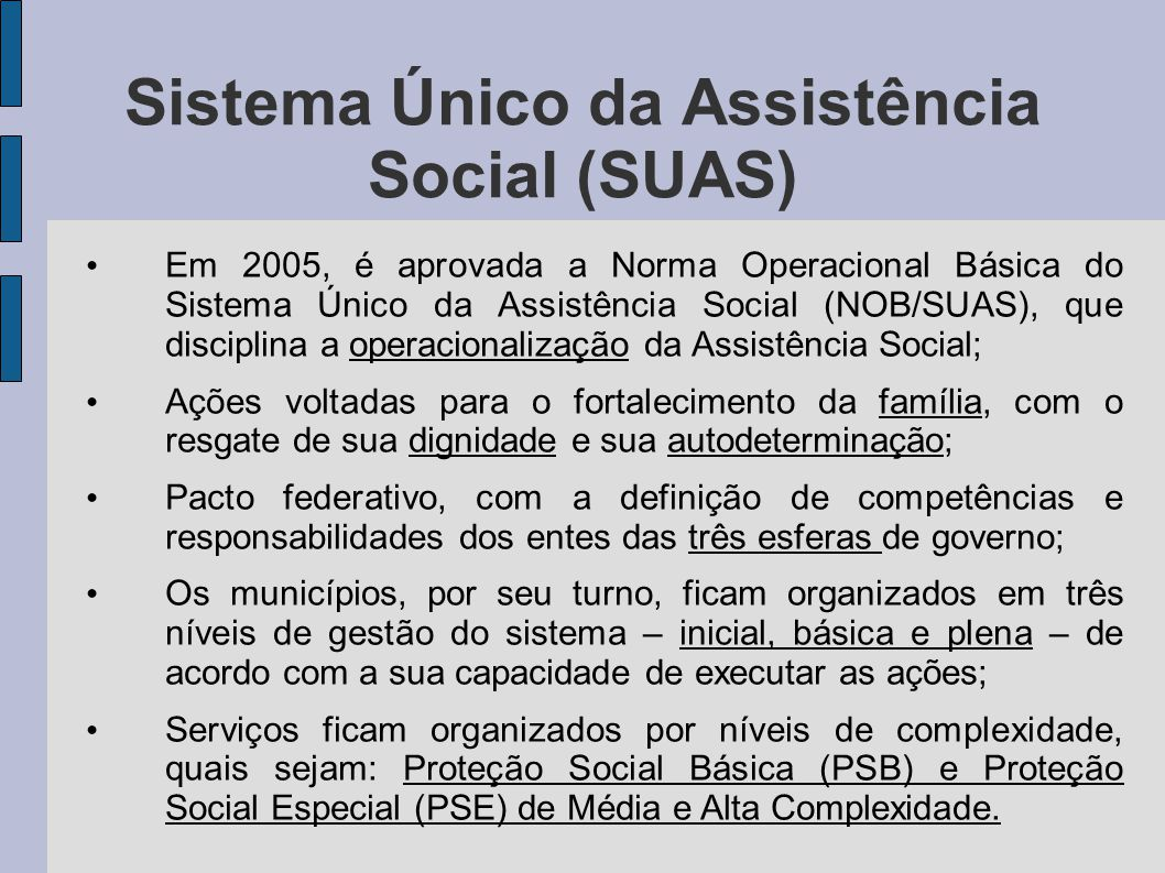 Sistema Único da Assistência Social (SUAS) Em 2005, é aprovada a Norma Operacional Básica do Sistema Único da Assistência Social (NOB/SUAS), que disci