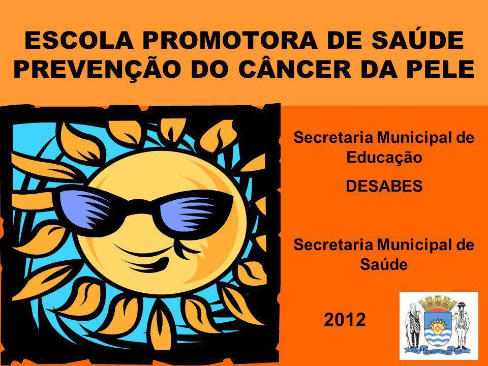 ESCOLA PROMOTORA DE SAÚDE PREVENÇÃO DO CÂNCER DA PELE 2012 Secretaria Municipal de Educação DESABES Secretaria Municipal de Saúde