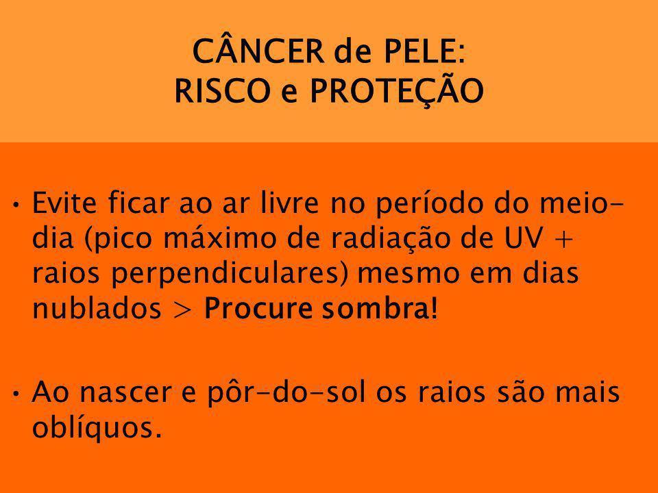 CÂNCER de PELE: RISCO e PROTEÇÃO Evite ficar ao ar livre no período do meio- dia (pico máximo de radiação de UV + raios perpendiculares) mesmo em dias