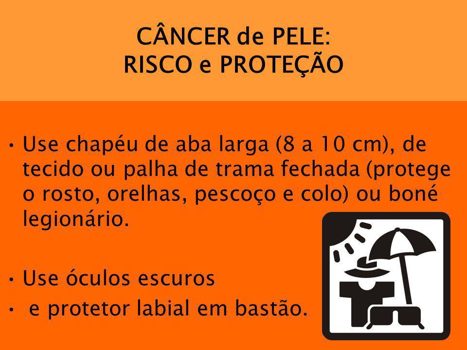 CÂNCER de PELE: RISCO e PROTEÇÃO Use chapéu de aba larga (8 a 10 cm), de tecido ou palha de trama fechada (protege o rosto, orelhas, pescoço e colo) o