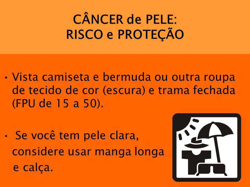 CÂNCER de PELE: RISCO e PROTEÇÃO Vista camiseta e bermuda ou outra roupa de tecido de cor (escura) e trama fechada (FPU de 15 a 50). Se você tem pele