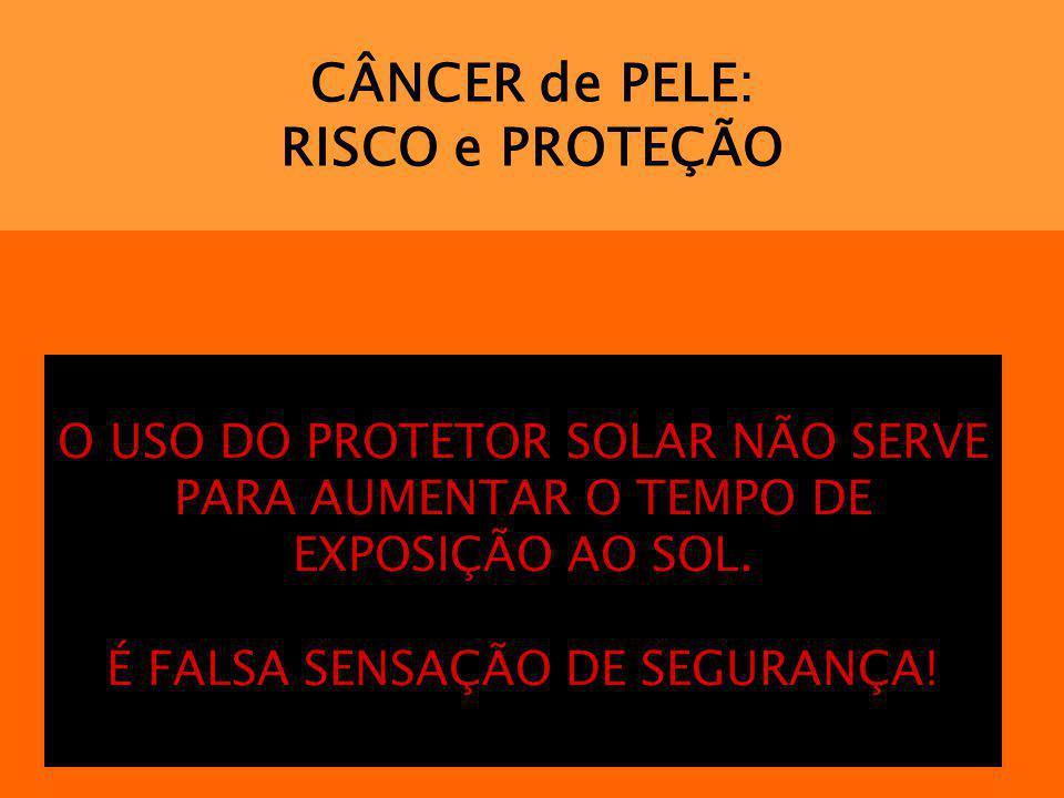 CÂNCER de PELE: RISCO e PROTEÇÃO O USO DO PROTETOR SOLAR NÃO SERVE PARA AUMENTAR O TEMPO DE EXPOSIÇÃO AO SOL. É FALSA SENSAÇÃO DE SEGURANÇA!