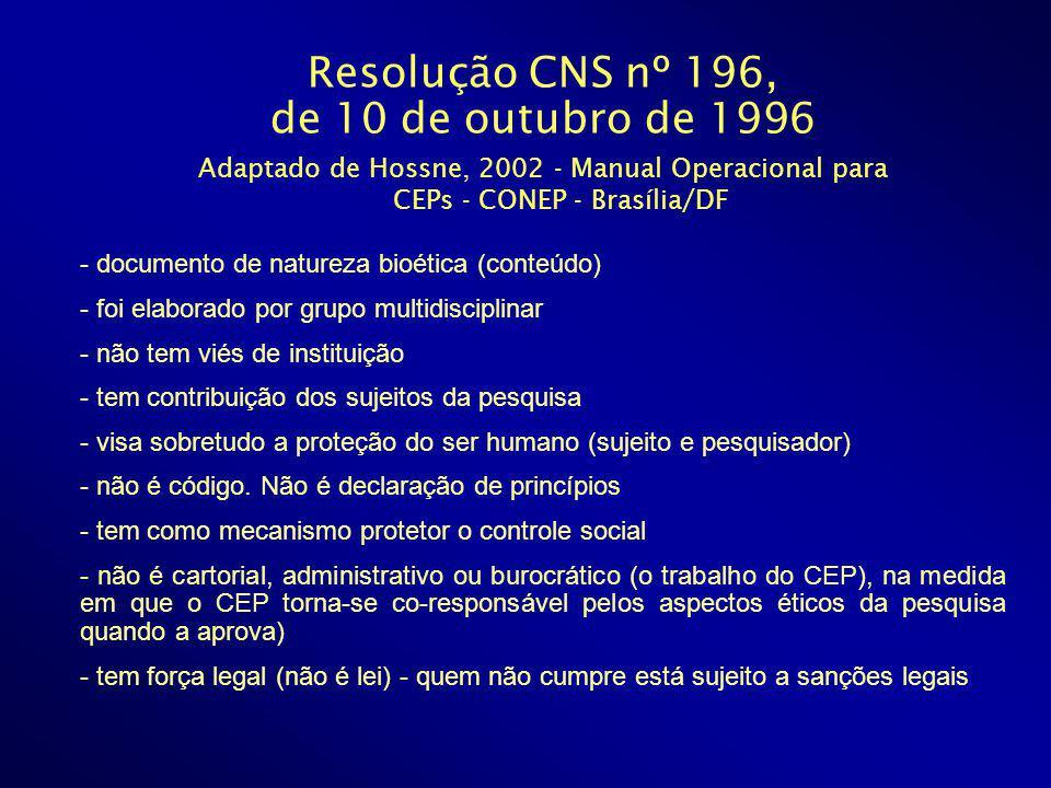 Resolução CNS nº 196, de 10 de outubro de 1996 Adaptado de Hossne, 2002 - Manual Operacional para CEPs - CONEP - Brasília/DF - documento de natureza bioética (conteúdo) - foi elaborado por grupo multidisciplinar - não tem viés de instituição - tem contribuição dos sujeitos da pesquisa - visa sobretudo a proteção do ser humano (sujeito e pesquisador) - não é código.