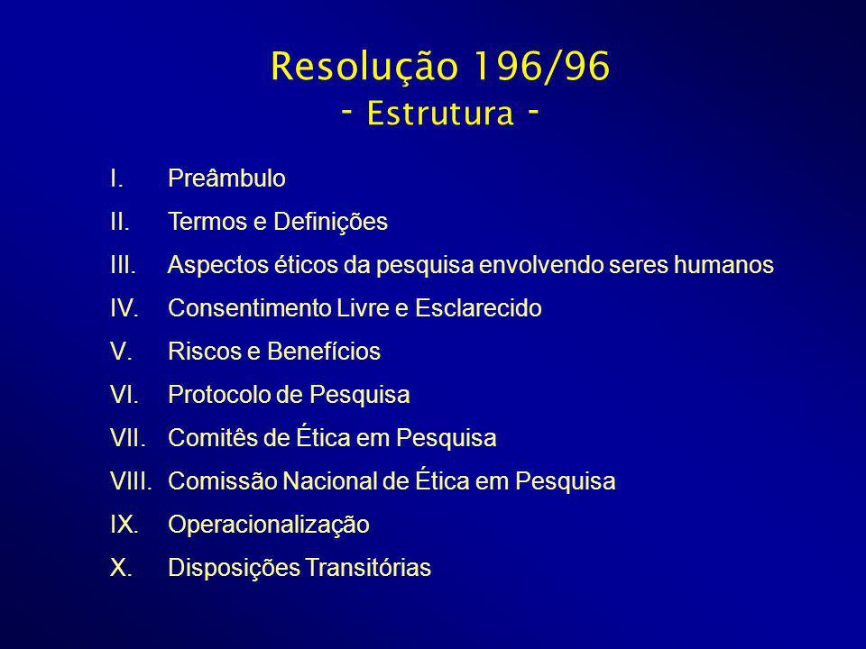 Resolução 196/96 - Estrutura - I.Preâmbulo II.Termos e Definições III.Aspectos éticos da pesquisa envolvendo seres humanos IV.Consentimento Livre e Esclarecido V.Riscos e Benefícios VI.Protocolo de Pesquisa VII.Comitês de Ética em Pesquisa VIII.Comissão Nacional de Ética em Pesquisa IX.Operacionalização X.Disposições Transitórias