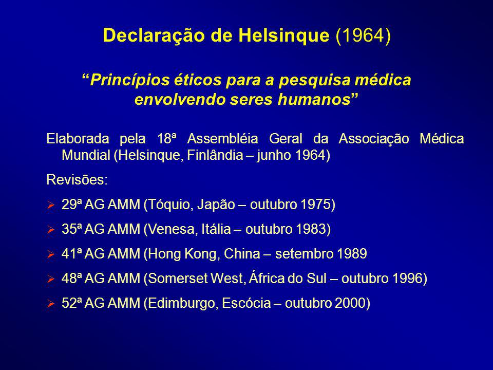 Elaborada pela 18ª Assembléia Geral da Associação Médica Mundial (Helsinque, Finlândia – junho 1964) Revisões: 29ª AG AMM (Tóquio, Japão – outubro 1975) 35ª AG AMM (Venesa, Itália – outubro 1983) 41ª AG AMM (Hong Kong, China – setembro 1989 48ª AG AMM (Somerset West, África do Sul – outubro 1996) 52ª AG AMM (Edimburgo, Escócia – outubro 2000) Declaração de Helsinque (1964)Princípios éticos para a pesquisa médica envolvendo seres humanos
