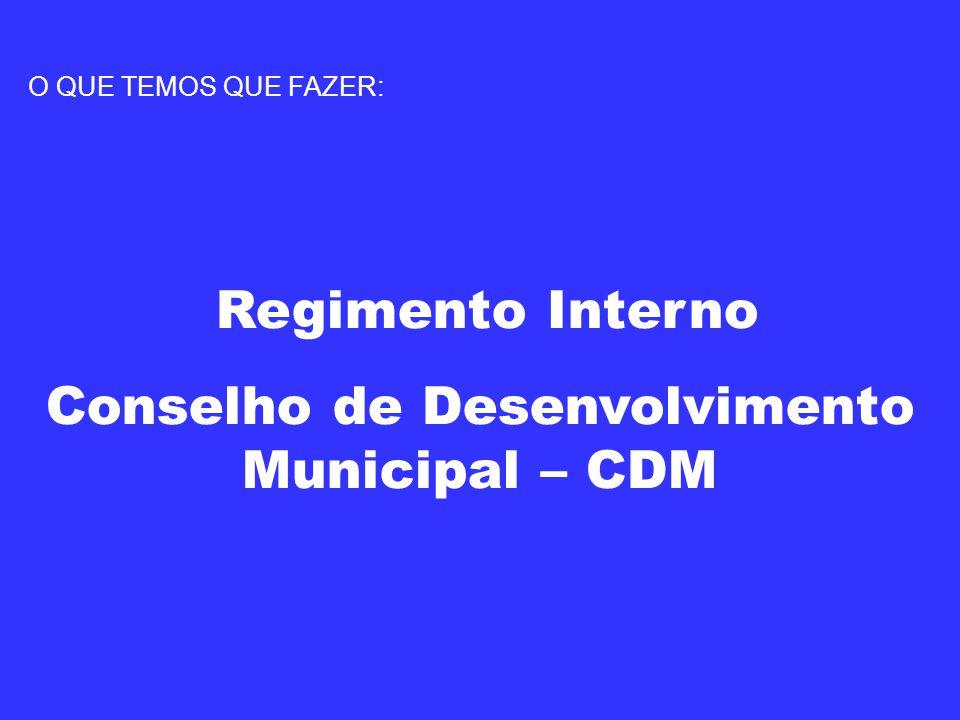 O QUE TEMOS QUE FAZER: Regimento Interno Conselho de Desenvolvimento Municipal – CDM