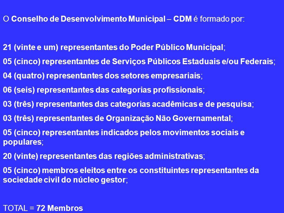 O Conselho de Desenvolvimento Municipal – CDM é formado por: 21 (vinte e um) representantes do Poder Público Municipal; 05 (cinco) representantes de Serviços Públicos Estaduais e/ou Federais; 04 (quatro) representantes dos setores empresariais; 06 (seis) representantes das categorias profissionais; 03 (três) representantes das categorias acadêmicas e de pesquisa; 03 (três) representantes de Organização Não Governamental; 05 (cinco) representantes indicados pelos movimentos sociais e populares; 20 (vinte) representantes das regiões administrativas; 05 (cinco) membros eleitos entre os constituintes representantes da sociedade civil do núcleo gestor; TOTAL = 72 Membros