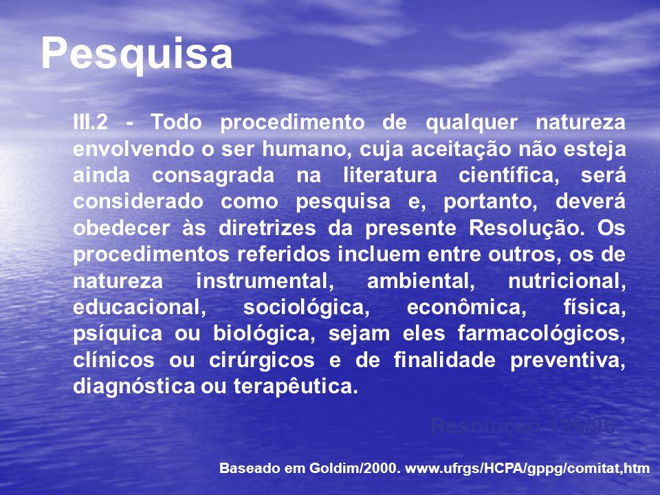 Resolução CNS 196/96 substituiu a Resolução 01/88 Diretrizes do CIOMS Declaração de Helsinki VI Good Clinical Practice - ICH Boas Práticas Clínicas - MERCOSUL Comitê de Ética em Pesquisa Baseado em Goldim/2000.