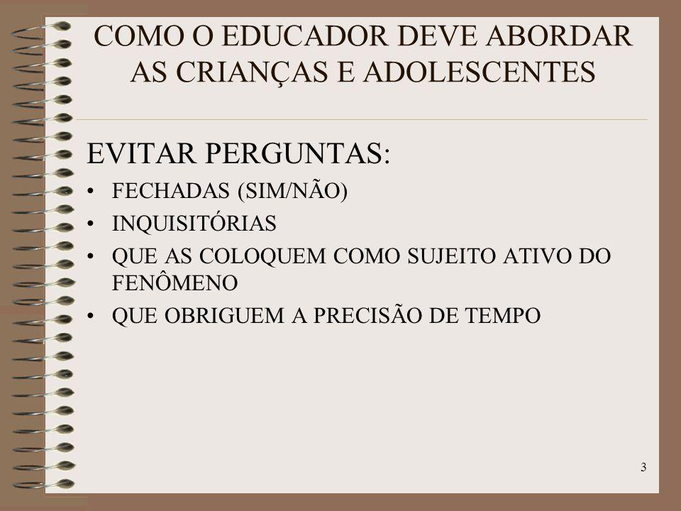 3 COMO O EDUCADOR DEVE ABORDAR AS CRIANÇAS E ADOLESCENTES EVITAR PERGUNTAS: FECHADAS (SIM/NÃO) INQUISITÓRIAS QUE AS COLOQUEM COMO SUJEITO ATIVO DO FENÔMENO QUE OBRIGUEM A PRECISÃO DE TEMPO