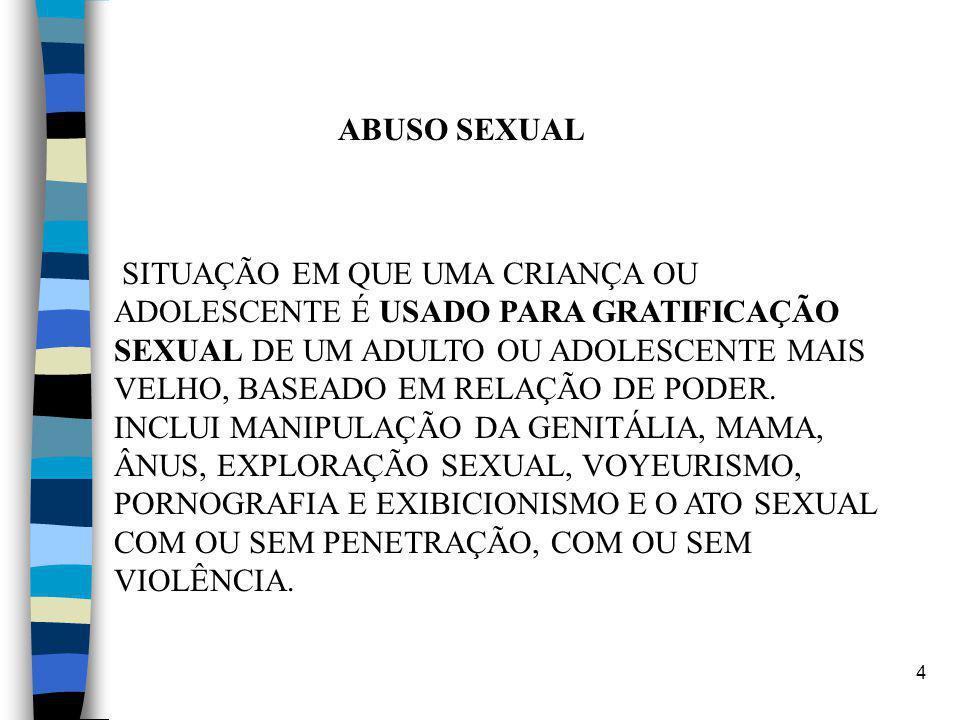 4 ABUSO SEXUAL SITUAÇÃO EM QUE UMA CRIANÇA OU ADOLESCENTE É USADO PARA GRATIFICAÇÃO SEXUAL DE UM ADULTO OU ADOLESCENTE MAIS VELHO, BASEADO EM RELAÇÃO