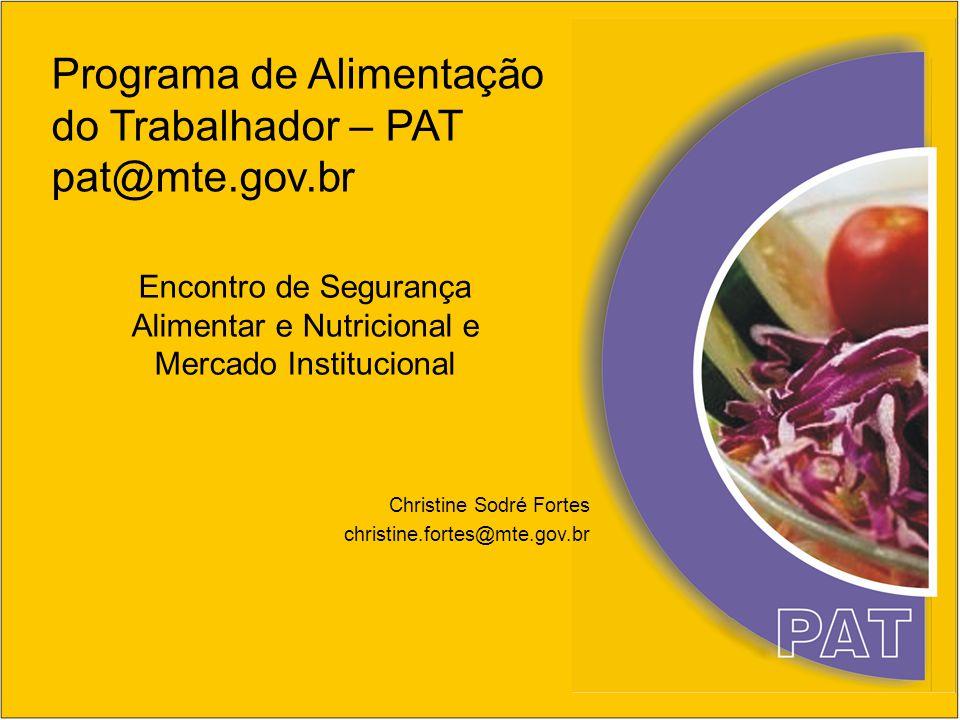 Programa de Alimentação do Trabalhador – PAT pat@mte.gov.br Encontro de Segurança Alimentar e Nutricional e Mercado Institucional Christine Sodré Fort