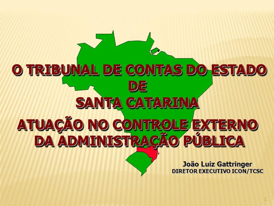 1 O TRIBUNAL DE CONTAS DO ESTADO DE SANTA CATARINA ATUAÇÃO NO CONTROLE EXTERNO DA ADMINISTRAÇÃO PÚBLICA O TRIBUNAL DE CONTAS DO ESTADO DE SANTA CATARINA ATUAÇÃO NO CONTROLE EXTERNO DA ADMINISTRAÇÃO PÚBLICA João Luiz Gattringer DIRETOR EXECUTIVO ICON/TCSC