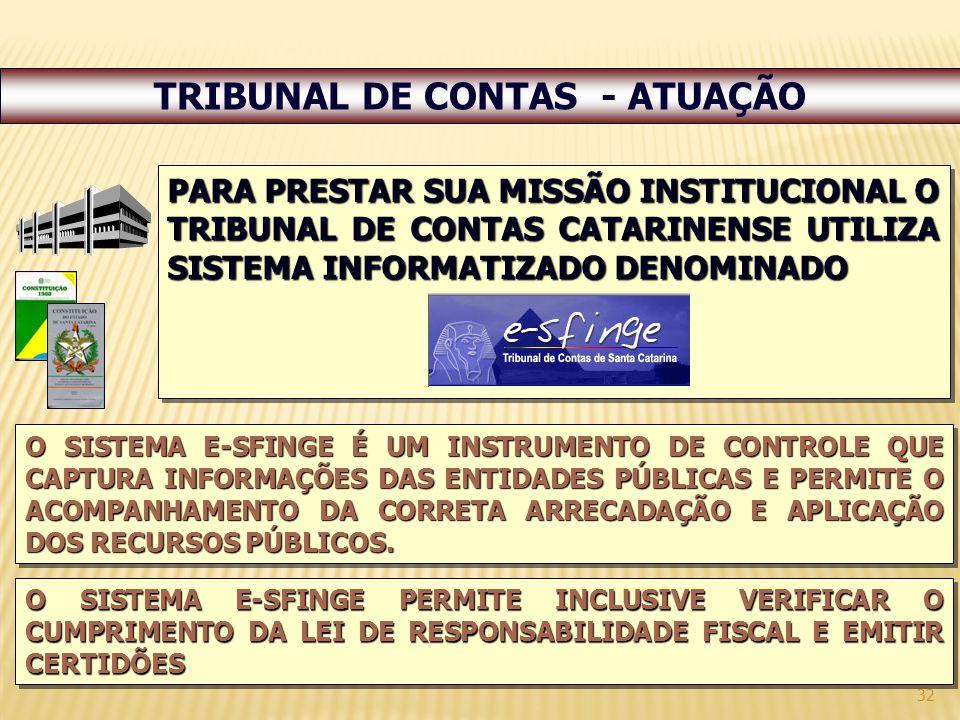 32 TRIBUNAL DE CONTAS - ATUAÇÃO PARA PRESTAR SUA MISSÃO INSTITUCIONAL O TRIBUNAL DE CONTAS CATARINENSE UTILIZA SISTEMA INFORMATIZADO DENOMINADO O SISTEMA E-SFINGE É UM INSTRUMENTO DE CONTROLE QUE CAPTURA INFORMAÇÕES DAS ENTIDADES PÚBLICAS E PERMITE O ACOMPANHAMENTO DA CORRETA ARRECADAÇÃO E APLICAÇÃO DOS RECURSOS PÚBLICOS.