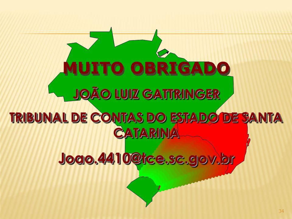 34 MUITO OBRIGADO JOÃO LUIZ GATTRINGER TRIBUNAL DE CONTAS DO ESTADO DE SANTA CATARINA Joao.4410@tce.sc.gov.br JOÃO LUIZ GATTRINGER TRIBUNAL DE CONTAS DO ESTADO DE SANTA CATARINA Joao.4410@tce.sc.gov.br