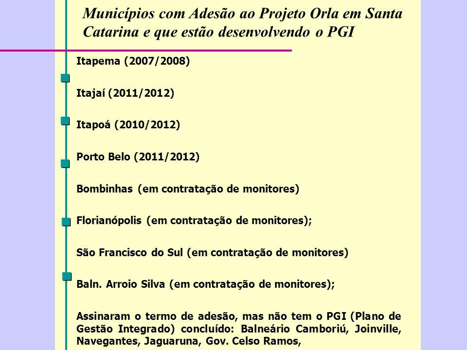 Municípios com Adesão ao Projeto Orla em Santa Catarina e que estão desenvolvendo o PGI Itapema (2007/2008) Itajaí (2011/2012) Itapoá (2010/2012) Porto Belo (2011/2012) Bombinhas (em contratação de monitores) Florianópolis (em contratação de monitores); São Francisco do Sul (em contratação de monitores) Baln.