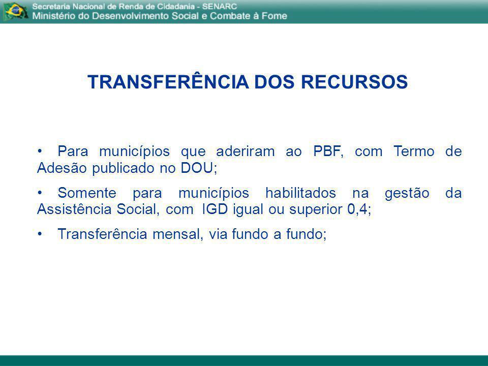 TRANSFERÊNCIA DOS RECURSOS Para municípios que aderiram ao PBF, com Termo de Adesão publicado no DOU; Somente para municípios habilitados na gestão da
