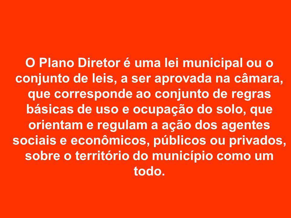 O Plano Diretor é uma lei municipal ou o conjunto de leis, a ser aprovada na câmara, que corresponde ao conjunto de regras básicas de uso e ocupação d