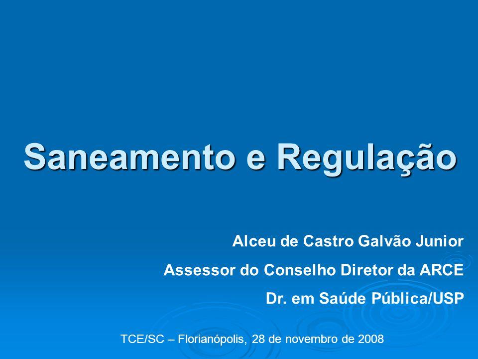 Saneamento e Regulação Alceu de Castro Galvão Junior Assessor do Conselho Diretor da ARCE Dr. em Saúde Pública/USP TCE/SC – Florianópolis, 28 de novem