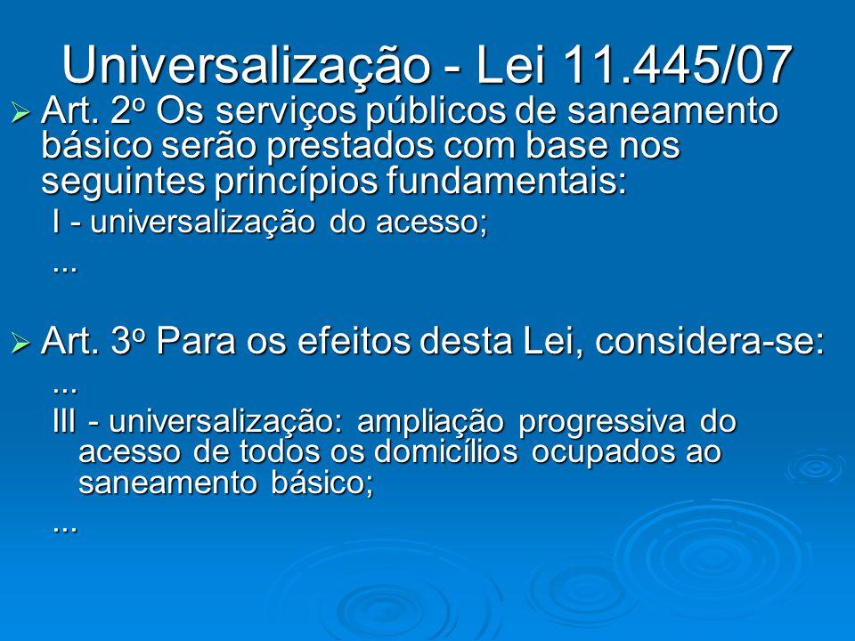 Universalização - Lei 11.445/07 Art. 2 o Os serviços públicos de saneamento básico serão prestados com base nos seguintes princípios fundamentais: Art