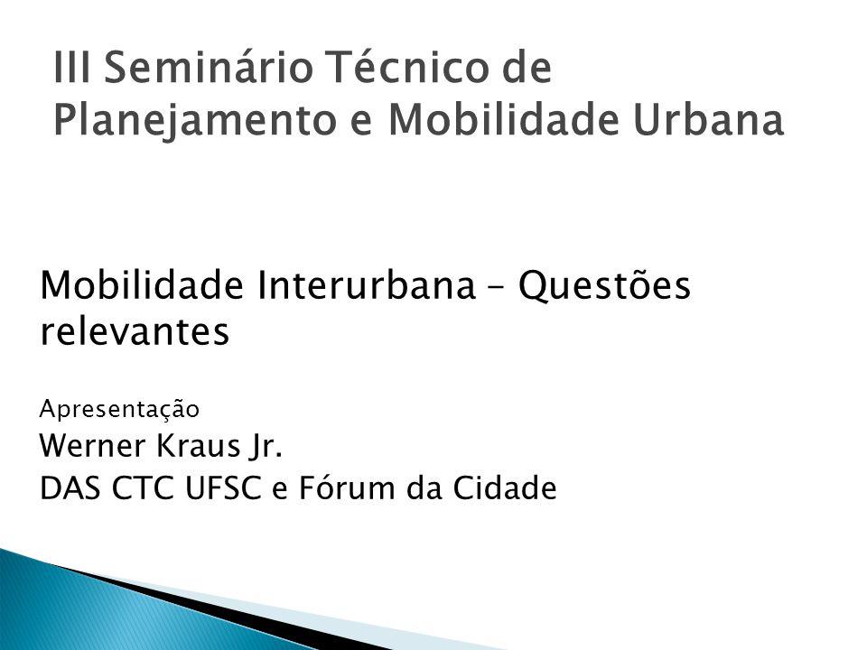 III Seminário Técnico de Planejamento e Mobilidade Urbana Mobilidade Interurbana – Questões relevantes Apresentação Werner Kraus Jr. DAS CTC UFSC e Fó