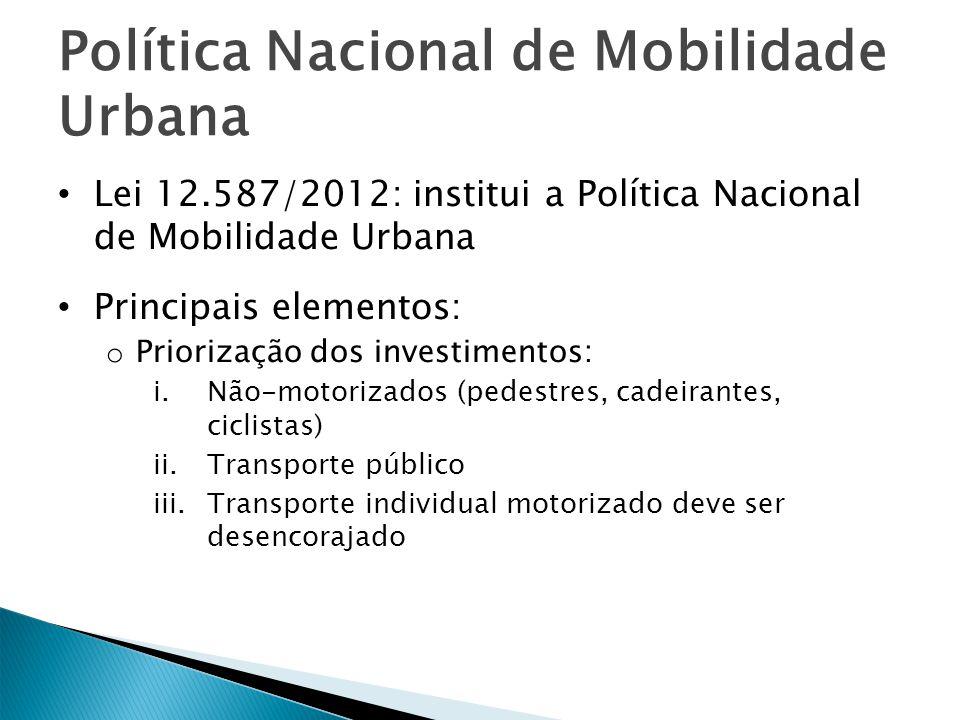 Política Nacional de Mobilidade Urbana Lei 12.587/2012: institui a Política Nacional de Mobilidade Urbana Principais elementos: o Priorização dos inve