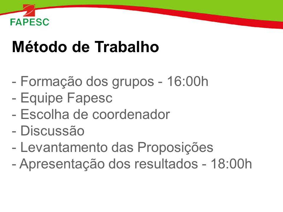 Método de Trabalho - Formação dos grupos - 16:00h - Equipe Fapesc - Escolha de coordenador - Discussão - Levantamento das Proposições - Apresentação dos resultados - 18:00h