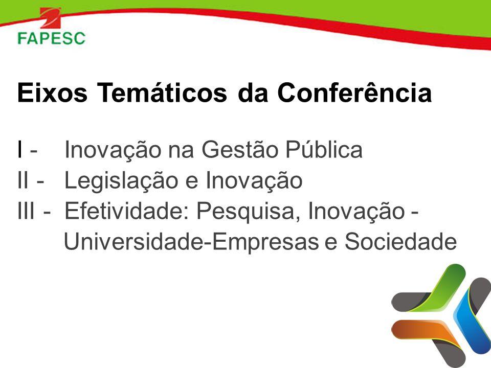 Eixos Temáticos da Conferência I - Inovação na Gestão Pública II - Legislação e Inovação III - Efetividade: Pesquisa, Inovação - Universidade-Empresas e Sociedade
