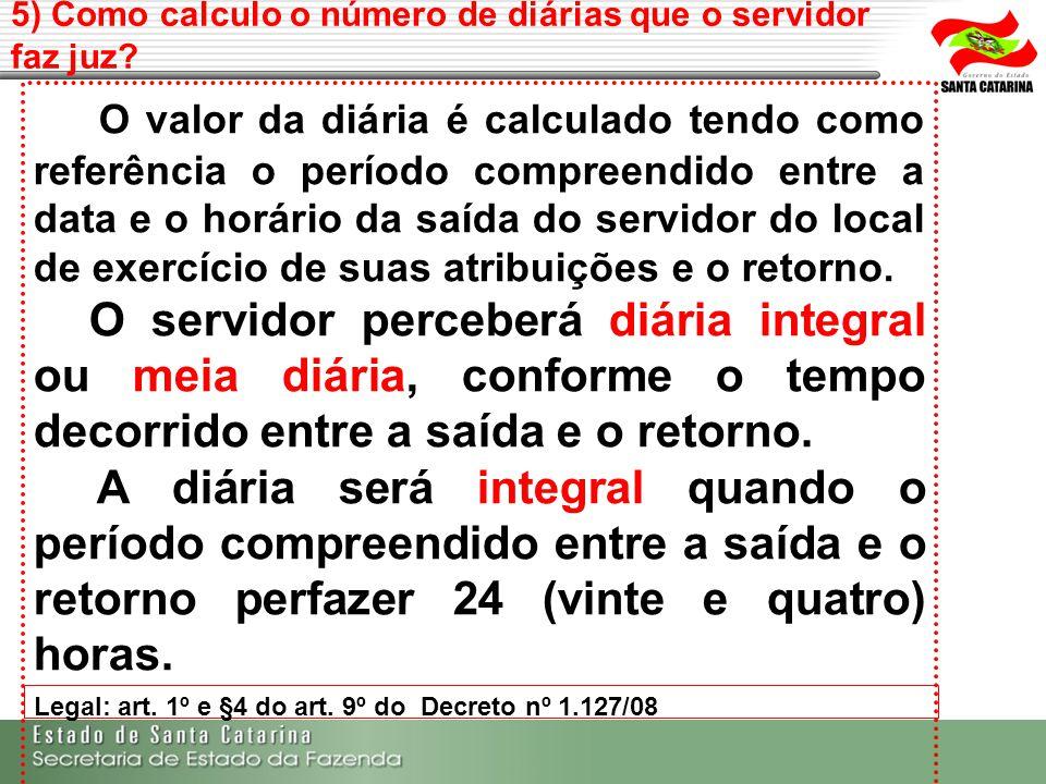 5) Como calculo o número de diárias que o servidor faz juz? Legal: art. 1º e §4 do art. 9º do Decreto nº 1.127/08 O valor da diária é calculado tendo