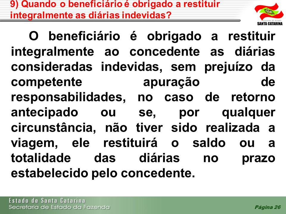 9) Quando o beneficiário é obrigado a restituir integralmente as diárias indevidas? O beneficiário é obrigado a restituir integralmente ao concedente