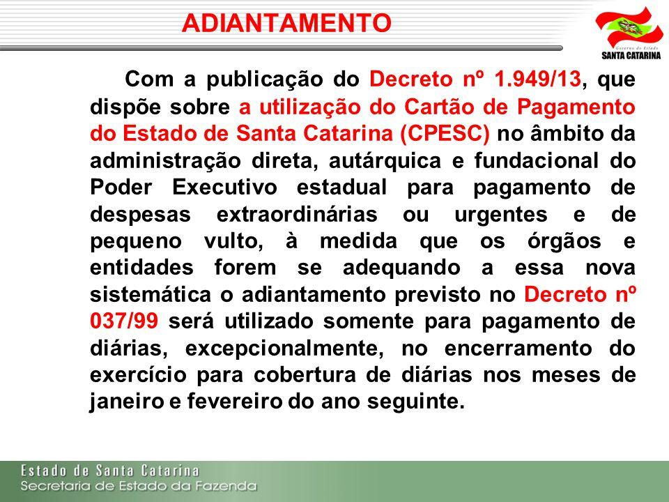 ADIANTAMENTO Com a publicação do Decreto nº 1.949/13, que dispõe sobre a utilização do Cartão de Pagamento do Estado de Santa Catarina (CPESC) no âmbi