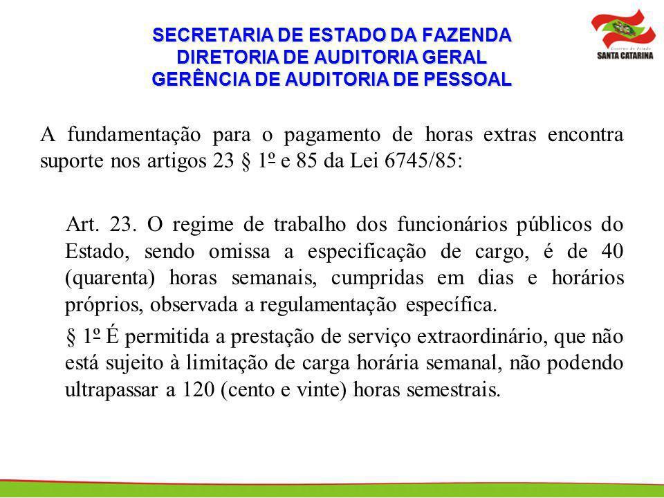 SECRETARIA DE ESTADO DA FAZENDA DIRETORIA DE AUDITORIA GERAL GERÊNCIA DE AUDITORIA DE PESSOAL A fundamentação para o pagamento de horas extras encontra suporte nos artigos 23 § 1º e 85 da Lei 6745/85: Art.