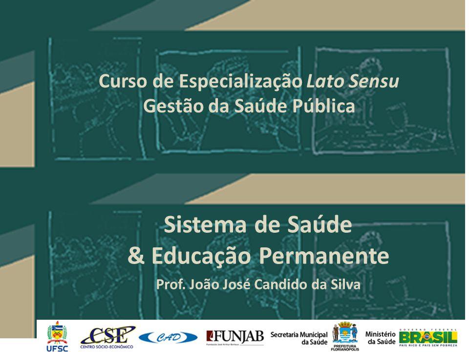 Curso de Especialização Lato Sensu Gestão da Saúde Pública Sistema de Saúde & Educação Permanente Prof. João José Candido da Silva