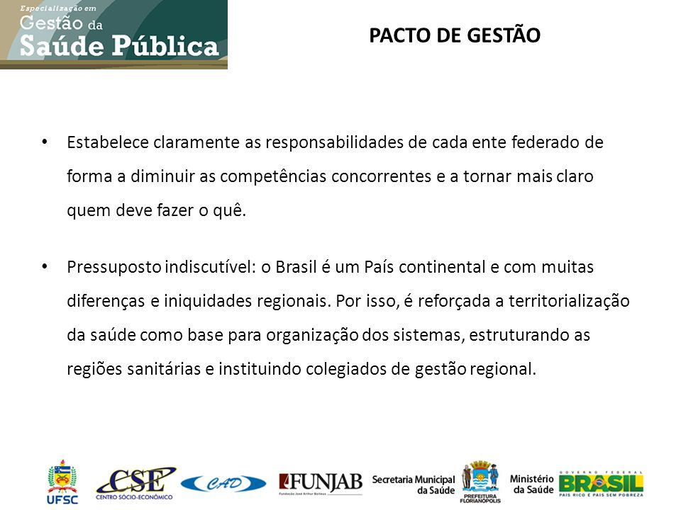PACTO DE GESTÃO Estabelece claramente as responsabilidades de cada ente federado de forma a diminuir as competências concorrentes e a tornar mais clar