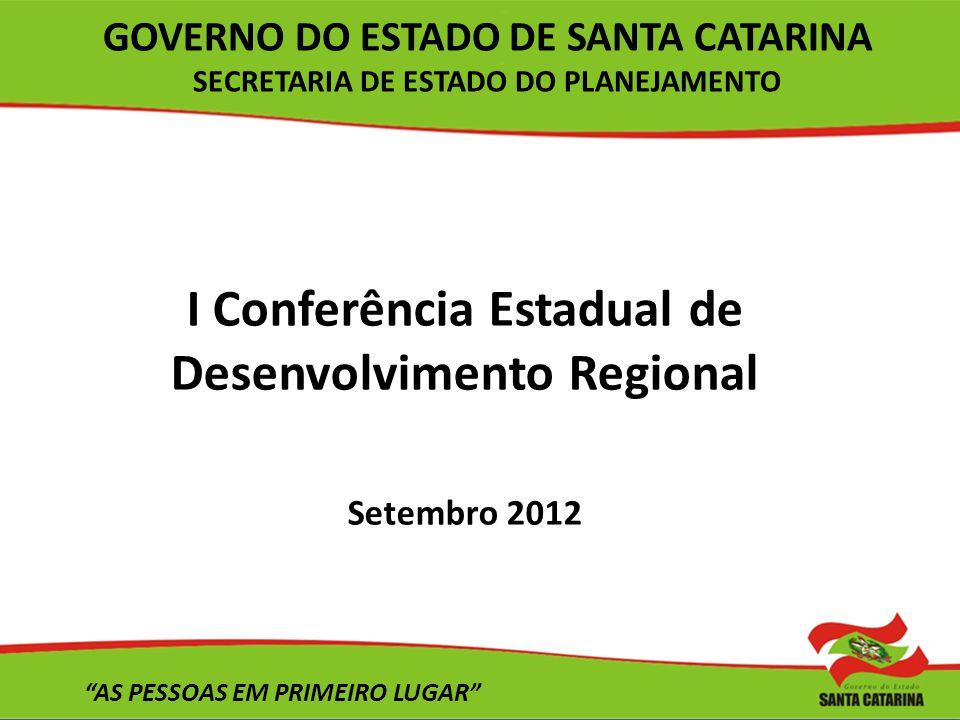 I Conferência Estadual de Desenvolvimento Regional Setembro 2012 AS PESSOAS EM PRIMEIRO LUGAR GOVERNO DO ESTADO DE SANTA CATARINA SECRETARIA DE ESTADO