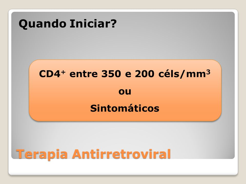 Terapia Antirretroviral Quando Iniciar? CD4 + entre 350 e 200 céls/mm 3 ou Sintomáticos CD4 + entre 350 e 200 céls/mm 3 ou Sintomáticos