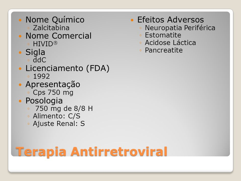 Terapia Antirretroviral Nome Químico Zalcitabina Nome Comercial HIVID ® Sigla ddC Licenciamento (FDA) 1992 Apresentação Cps 750 mg Posologia 750 mg de 8/8 H Alimento: C/S Ajuste Renal: S Efeitos Adversos Neuropatia Periférica Estomatite Acidose Láctica Pancreatite