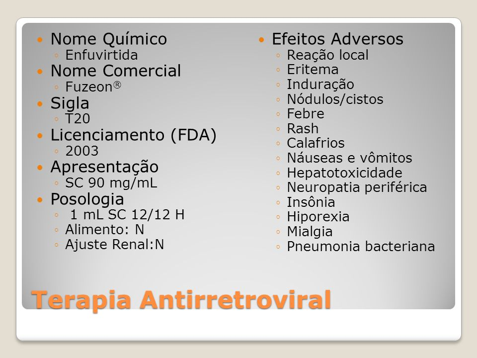 Terapia Antirretroviral Nome Químico Enfuvirtida Nome Comercial Fuzeon ® Sigla T20 Licenciamento (FDA) 2003 Apresentação SC 90 mg/mL Posologia 1 mL SC 12/12 H Alimento: N Ajuste Renal:N Efeitos Adversos Reação local Eritema Induração Nódulos/cistos Febre Rash Calafrios Náuseas e vômitos Hepatotoxicidade Neuropatia periférica Insônia Hiporexia Mialgia Pneumonia bacteriana