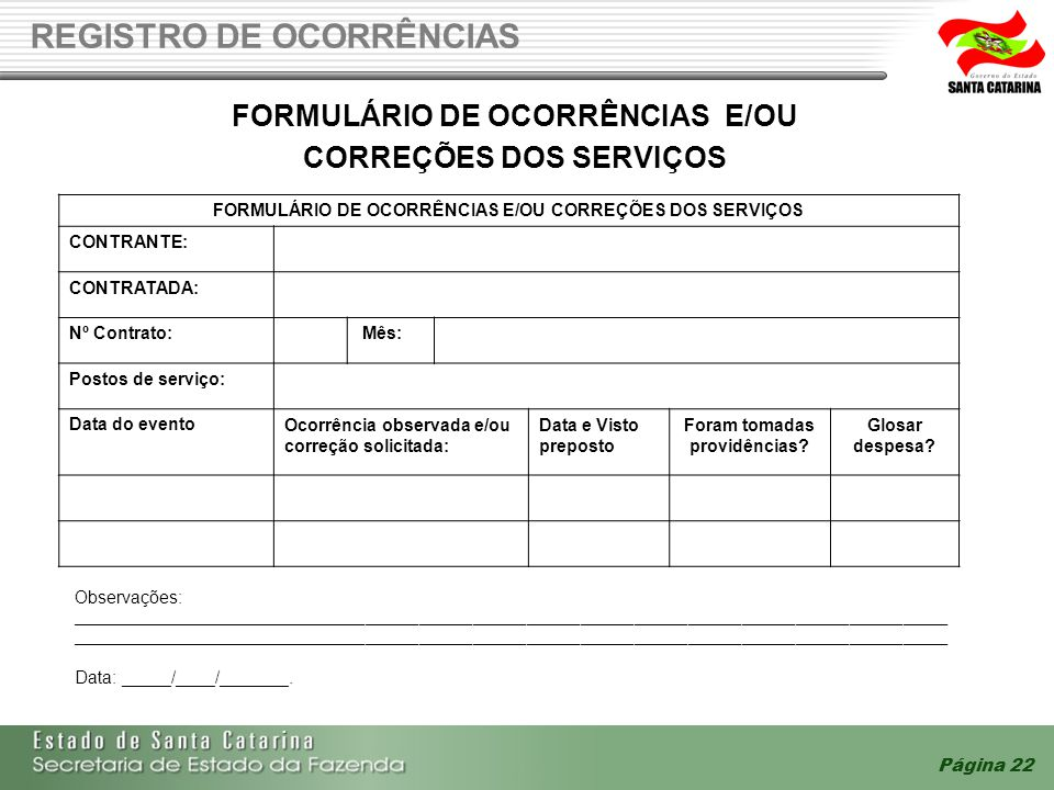 Página 22 REGISTRO DE OCORRÊNCIAS FORMULÁRIO DE OCORRÊNCIAS E/OU CORREÇÕES DOS SERVIÇOS FORMULÁRIO DE OCORRÊNCIAS E/OU CORREÇÕES DOS SERVIÇOS CONTRANTE: CONTRATADA: Nº Contrato: Mês: Postos de serviço: Data do eventoOcorrência observada e/ou correção solicitada: Data e Visto preposto Foram tomadas providências.