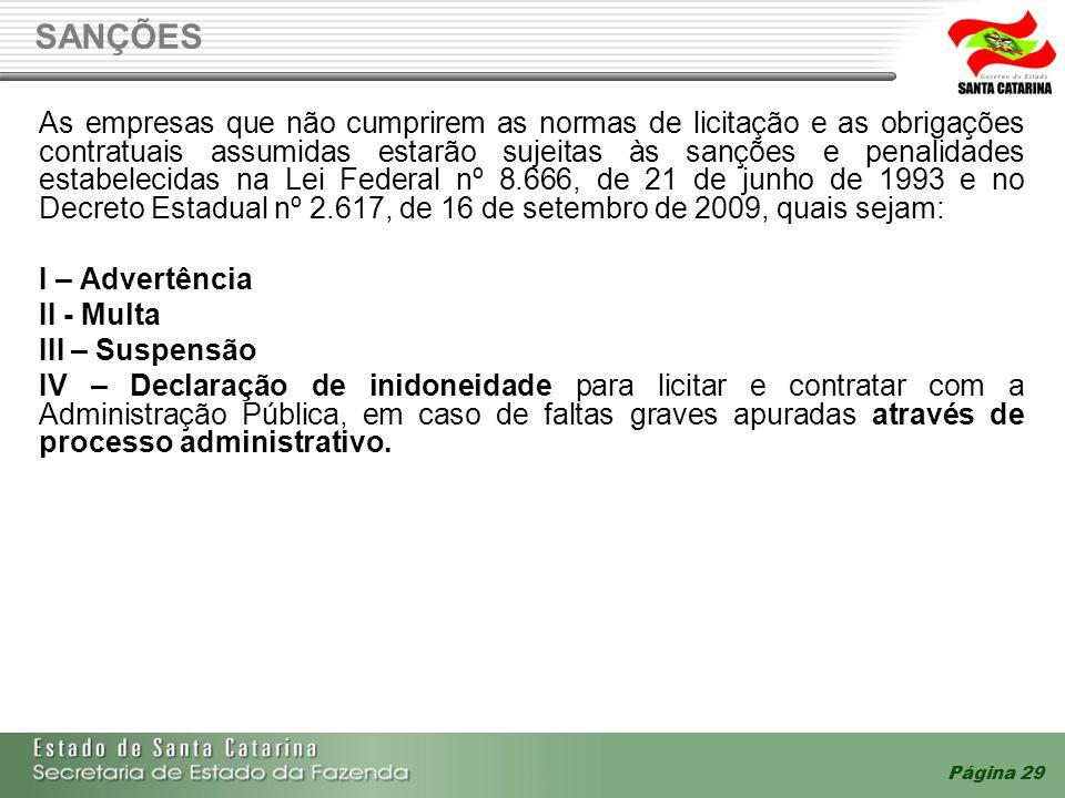 SANÇÕES Página 29 As empresas que não cumprirem as normas de licitação e as obrigações contratuais assumidas estarão sujeitas às sanções e penalidades estabelecidas na Lei Federal nº 8.666, de 21 de junho de 1993 e no Decreto Estadual nº 2.617, de 16 de setembro de 2009, quais sejam: I – Advertência II - Multa III – Suspensão IV – Declaração de inidoneidade para licitar e contratar com a Administração Pública, em caso de faltas graves apuradas através de processo administrativo.