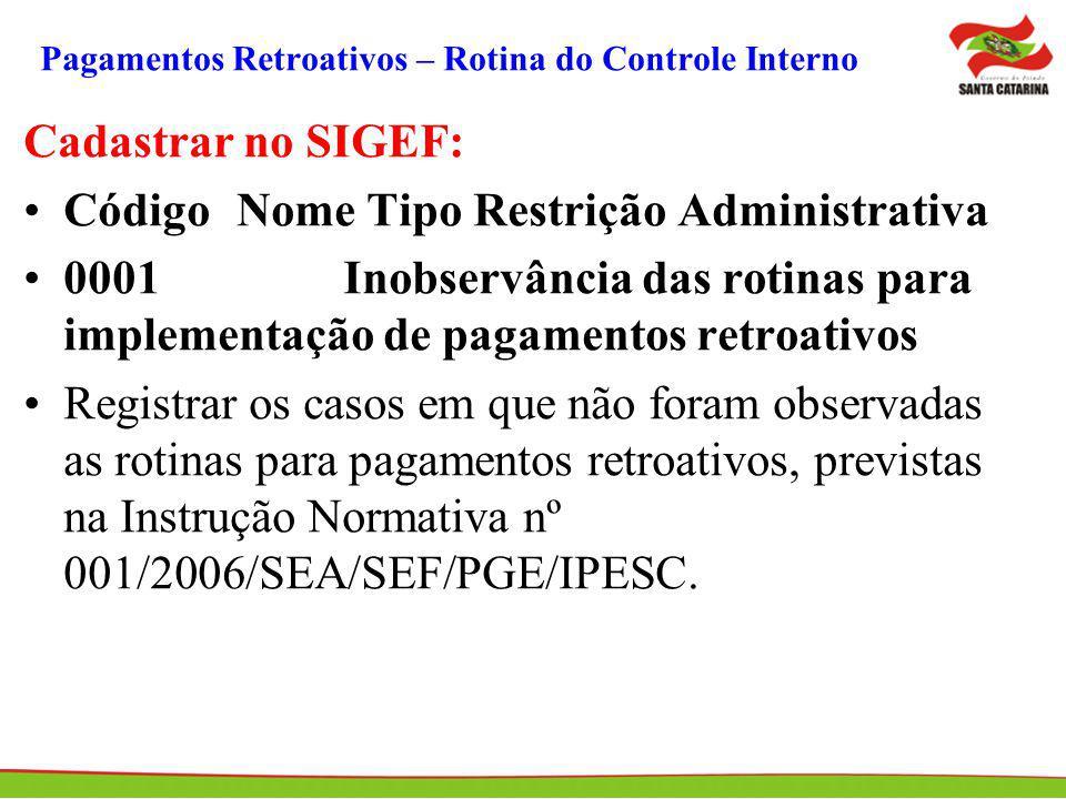 Pagamentos Retroativos – Rotina do Controle Interno Cadastrar no SIGEF: Código Nome Tipo Restrição Administrativa 0001Inobservância das rotinas para i