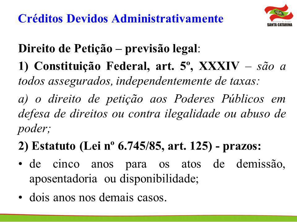 Créditos Devidos Administrativamente Direito de Petição – previsão legal: 1) Constituição Federal, art. 5º, XXXIV – são a todos assegurados, independe