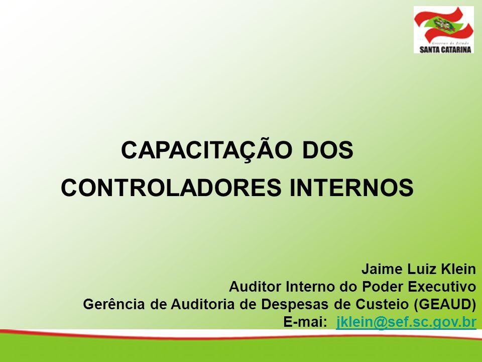 CAPACITAÇÃO DOS CONTROLADORES INTERNOS Jaime Luiz Klein Auditor Interno do Poder Executivo Gerência de Auditoria de Despesas de Custeio (GEAUD) E-mai: jklein@sef.sc.gov.brjklein@sef.sc.gov.br