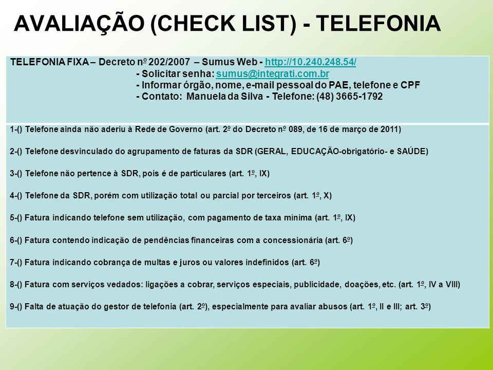 AVALIAÇÃO (CHECK LIST) - TELEFONIA TELEFONIA FIXA – Decreto nº 202/2007 – Sumus Web - http://10.240.248.54/http://10.240.248.54/ - Solicitar senha: sumus@integrati.com.brsumus@integrati.com.br - Informar órgão, nome, e-mail pessoal do PAE, telefone e CPF - Contato: Manuela da Silva - Telefone: (48) 3665-1792 1-() Telefone ainda não aderiu à Rede de Governo (art.