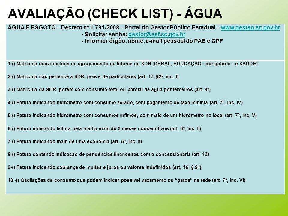 AVALIAÇÃO (CHECK LIST) - ÁGUA ÁGUA E ESGOTO – Decreto nº 1.791/2008 – Portal do Gestor Público Estadual – www.gestao.sc.gov.brwww.gestao.sc.gov.br - Solicitar senha: gestor@sef.sc.gov.brgestor@sef.sc.gov.br - Informar órgão, nome, e-mail pessoal do PAE e CPF 1-() Matrícula desvinculada do agrupamento de faturas da SDR (GERAL, EDUCAÇÃO - obrigatório - e SAÚDE) 2-() Matrícula não pertence à SDR, pois é de particulares (art.