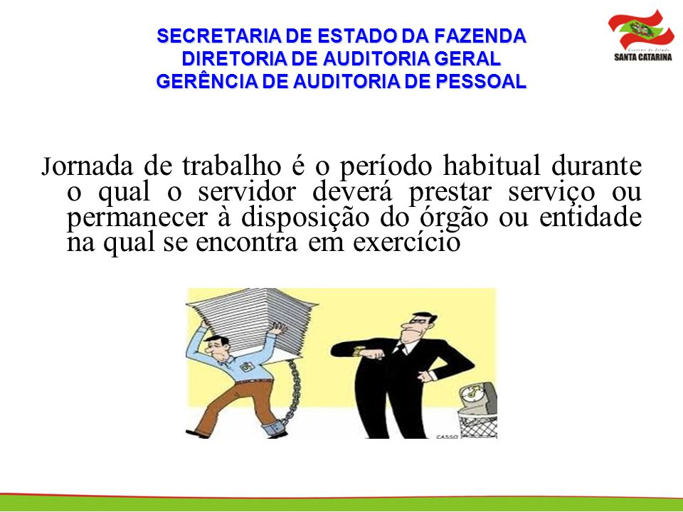 SECRETARIA DE ESTADO DA FAZENDA DIRETORIA DE AUDITORIA GERAL GERÊNCIA DE AUDITORIA DE PESSOAL Artigo 23 da Lei 6745, de 28/12/1985: O regime de trabalho dos funcionários públicos do Estado, sendo omissa a especificação do cargo, é de 40 (quarenta) horas semanais, cumpridas em dias e horários próprios, observada a regulamentação específica.