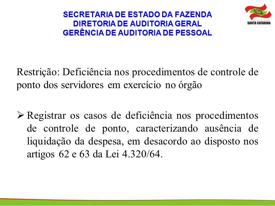 SECRETARIA DE ESTADO DA FAZENDA DIRETORIA DE AUDITORIA GERAL GERÊNCIA DE AUDITORIA DE PESSOAL Restrição: Deficiência nos procedimentos de controle de ponto dos servidores em exercício no órgão Registrar os casos de deficiência nos procedimentos de controle de ponto, caracterizando ausência de liquidação da despesa, em desacordo ao disposto nos artigos 62 e 63 da Lei 4.320/64.