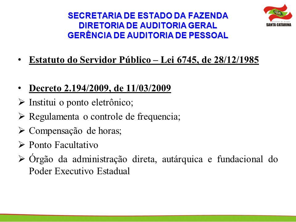 SECRETARIA DE ESTADO DA FAZENDA DIRETORIA DE AUDITORIA GERAL GERÊNCIA DE AUDITORIA DE PESSOAL Estatuto do Servidor Público – Lei 6745, de 28/12/1985 Decreto 2.194/2009, de 11/03/2009 Institui o ponto eletrônico; Regulamenta o controle de frequencia; Compensação de horas; Ponto Facultativo Órgão da administração direta, autárquica e fundacional do Poder Executivo Estadual