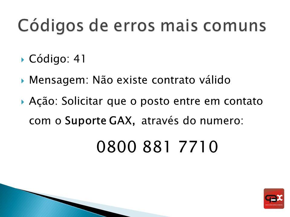 Código: 41 Mensagem: Não existe contrato válido Ação: Solicitar que o posto entre em contato com o Suporte GAX, através do numero: 0800 881 7710